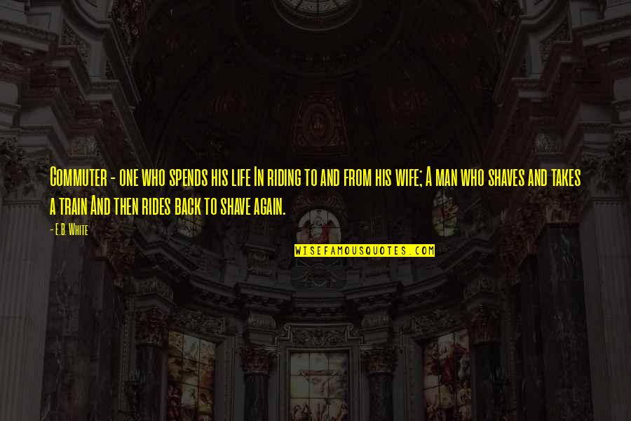 Shaves Quotes By E.B. White: Commuter - one who spends his life In