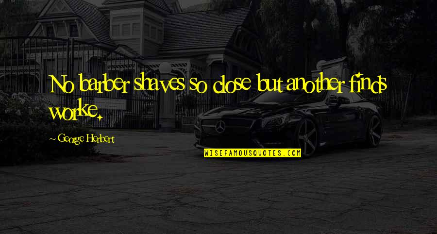 Shaves Quotes By George Herbert: No barber shaves so close but another finds