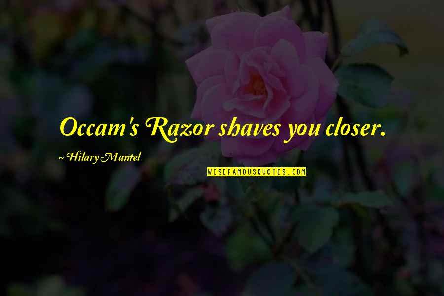Shaves Quotes By Hilary Mantel: Occam's Razor shaves you closer.