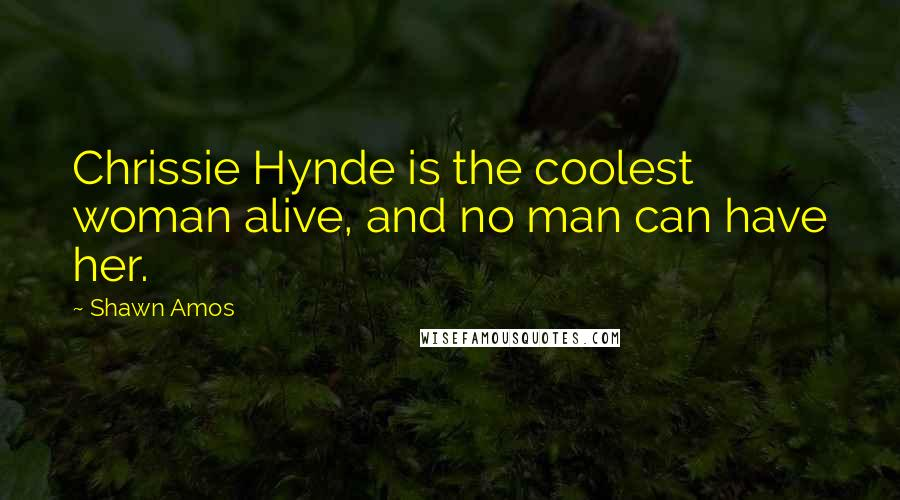 Shawn Amos quotes: Chrissie Hynde is the coolest woman alive, and no man can have her.