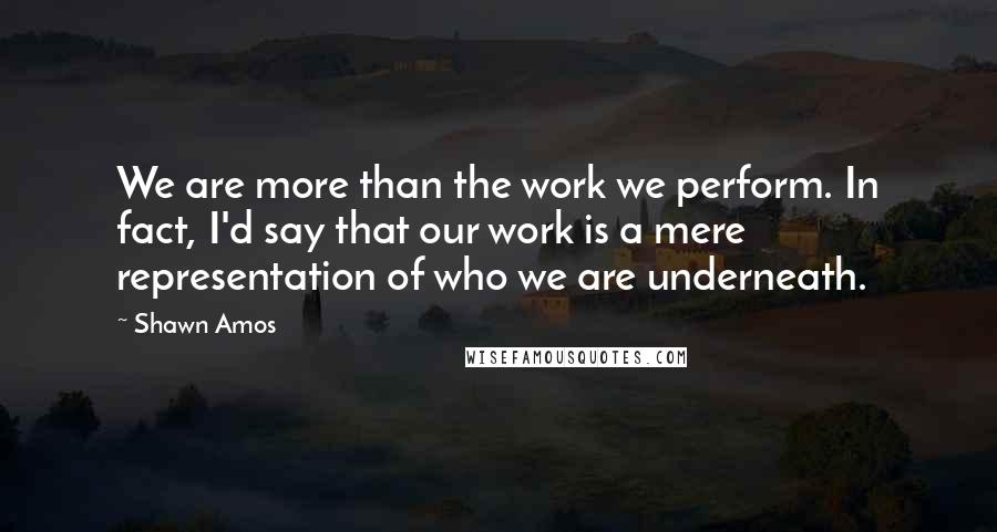 Shawn Amos quotes: We are more than the work we perform. In fact, I'd say that our work is a mere representation of who we are underneath.