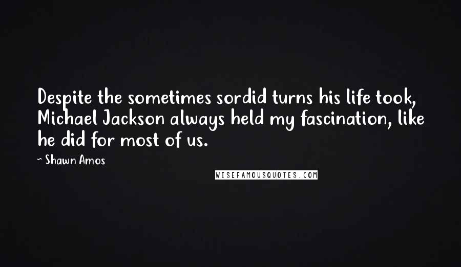 Shawn Amos quotes: Despite the sometimes sordid turns his life took, Michael Jackson always held my fascination, like he did for most of us.