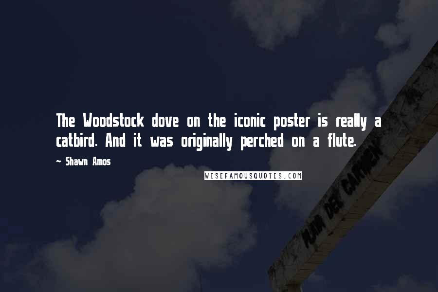 Shawn Amos quotes: The Woodstock dove on the iconic poster is really a catbird. And it was originally perched on a flute.