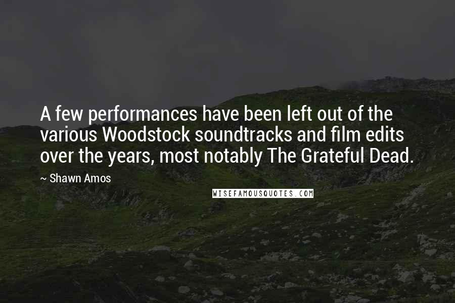 Shawn Amos quotes: A few performances have been left out of the various Woodstock soundtracks and film edits over the years, most notably The Grateful Dead.