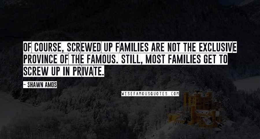 Shawn Amos quotes: Of course, screwed up families are not the exclusive province of the famous. Still, most families get to screw up in private.