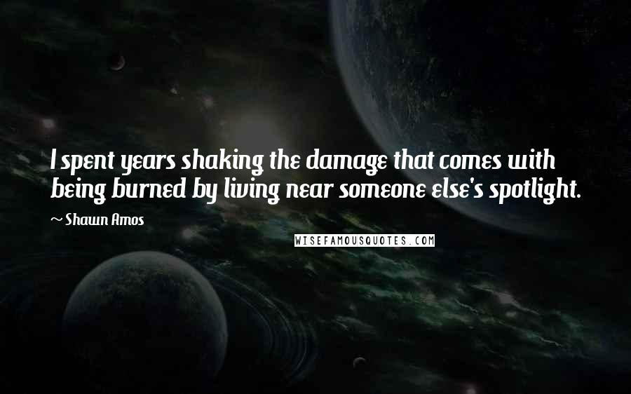 Shawn Amos quotes: I spent years shaking the damage that comes with being burned by living near someone else's spotlight.
