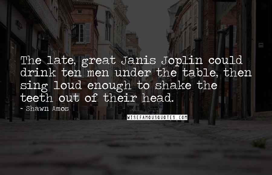Shawn Amos quotes: The late, great Janis Joplin could drink ten men under the table, then sing loud enough to shake the teeth out of their head.