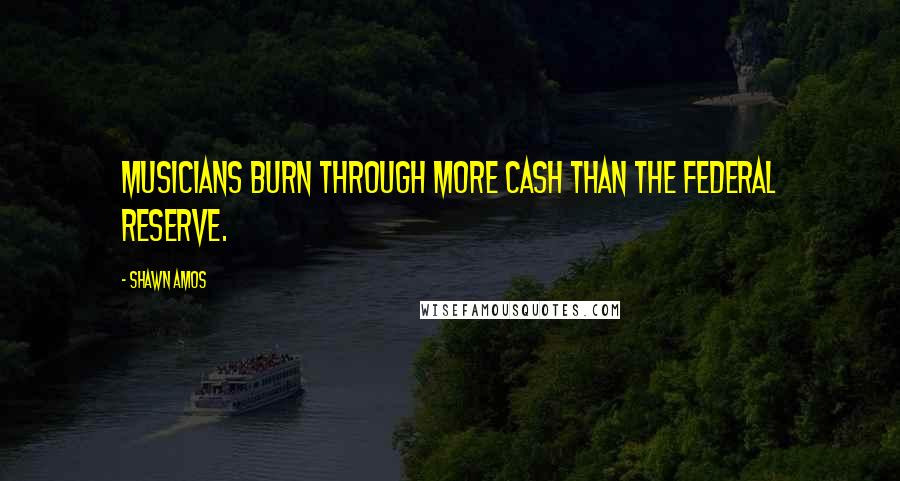 Shawn Amos quotes: Musicians burn through more cash than the Federal Reserve.