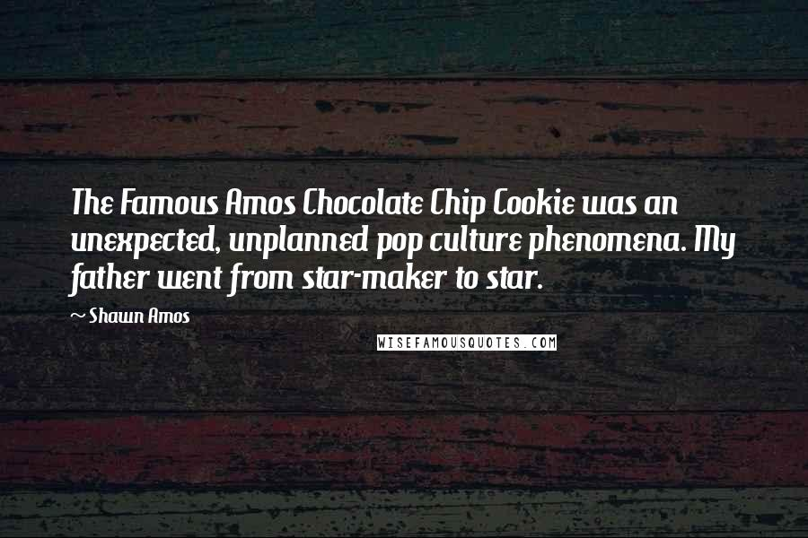 Shawn Amos quotes: The Famous Amos Chocolate Chip Cookie was an unexpected, unplanned pop culture phenomena. My father went from star-maker to star.