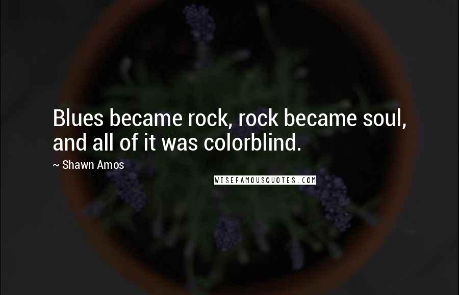 Shawn Amos quotes: Blues became rock, rock became soul, and all of it was colorblind.