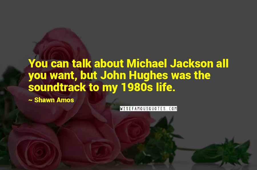 Shawn Amos quotes: You can talk about Michael Jackson all you want, but John Hughes was the soundtrack to my 1980s life.