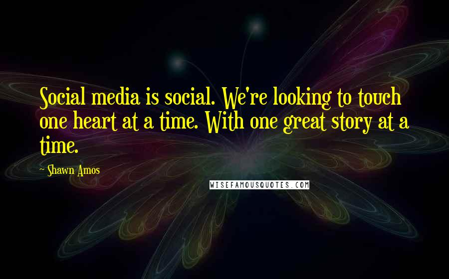 Shawn Amos quotes: Social media is social. We're looking to touch one heart at a time. With one great story at a time.
