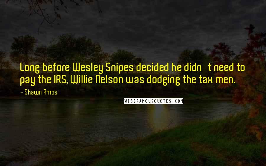 Shawn Amos quotes: Long before Wesley Snipes decided he didn't need to pay the IRS, Willie Nelson was dodging the tax men.