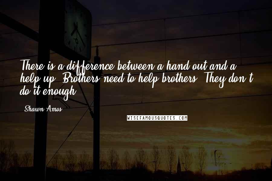 Shawn Amos quotes: There is a difference between a hand out and a help up. Brothers need to help brothers. They don't do it enough.