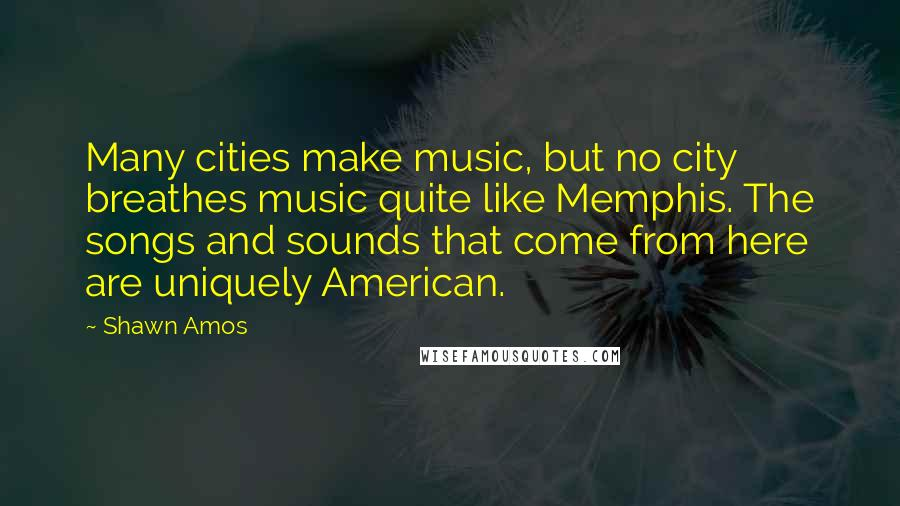 Shawn Amos quotes: Many cities make music, but no city breathes music quite like Memphis. The songs and sounds that come from here are uniquely American.