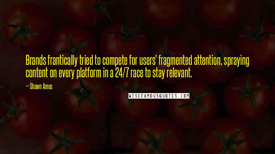 Shawn Amos quotes: Brands frantically tried to compete for users' fragmented attention, spraying content on every platform in a 24/7 race to stay relevant.