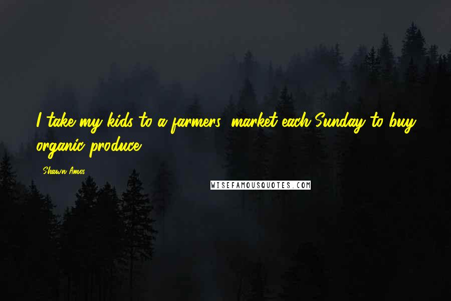 Shawn Amos quotes: I take my kids to a farmers' market each Sunday to buy organic produce.