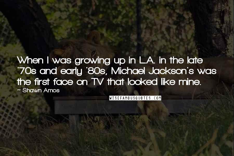 Shawn Amos quotes: When I was growing up in L.A. in the late '70s and early '80s, Michael Jackson's was the first face on TV that looked like mine.