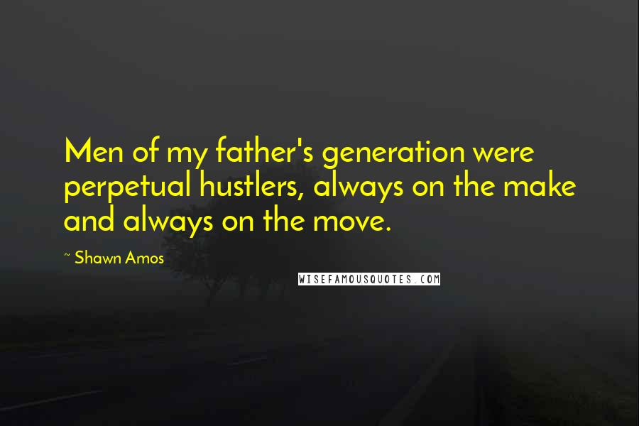 Shawn Amos quotes: Men of my father's generation were perpetual hustlers, always on the make and always on the move.