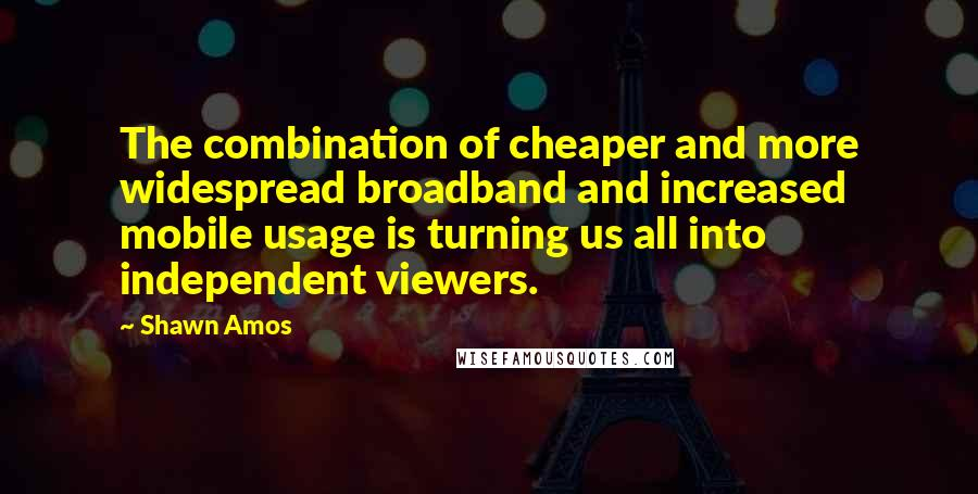 Shawn Amos quotes: The combination of cheaper and more widespread broadband and increased mobile usage is turning us all into independent viewers.