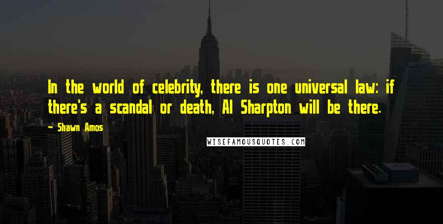 Shawn Amos quotes: In the world of celebrity, there is one universal law: if there's a scandal or death, Al Sharpton will be there.