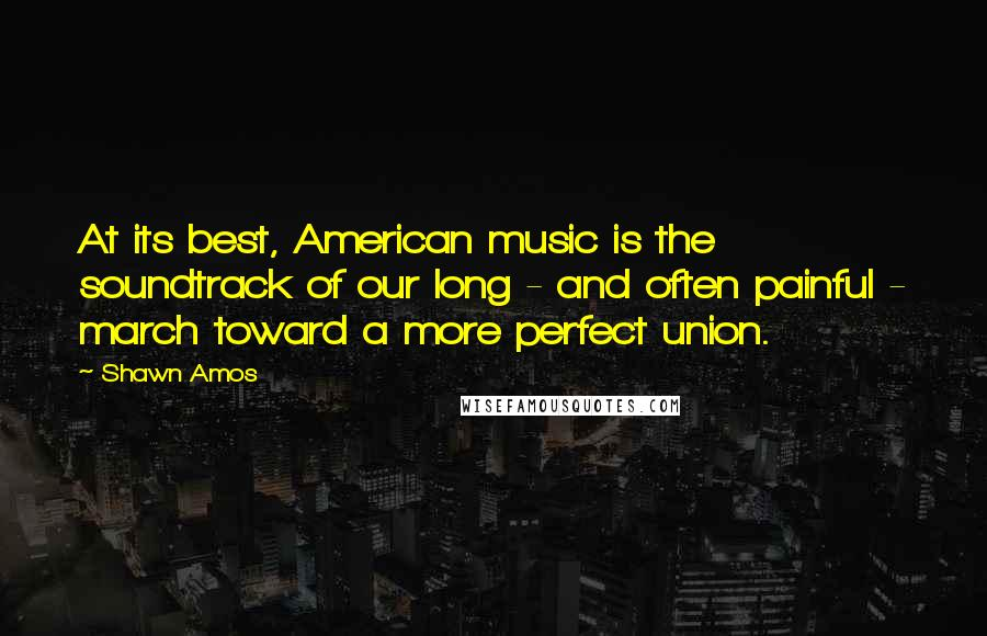 Shawn Amos quotes: At its best, American music is the soundtrack of our long - and often painful - march toward a more perfect union.
