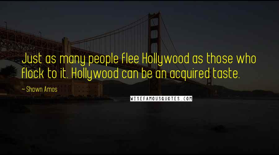 Shawn Amos quotes: Just as many people flee Hollywood as those who flock to it. Hollywood can be an acquired taste.