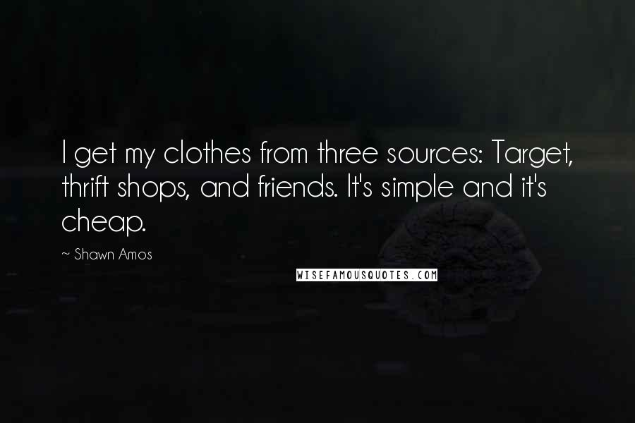 Shawn Amos quotes: I get my clothes from three sources: Target, thrift shops, and friends. It's simple and it's cheap.