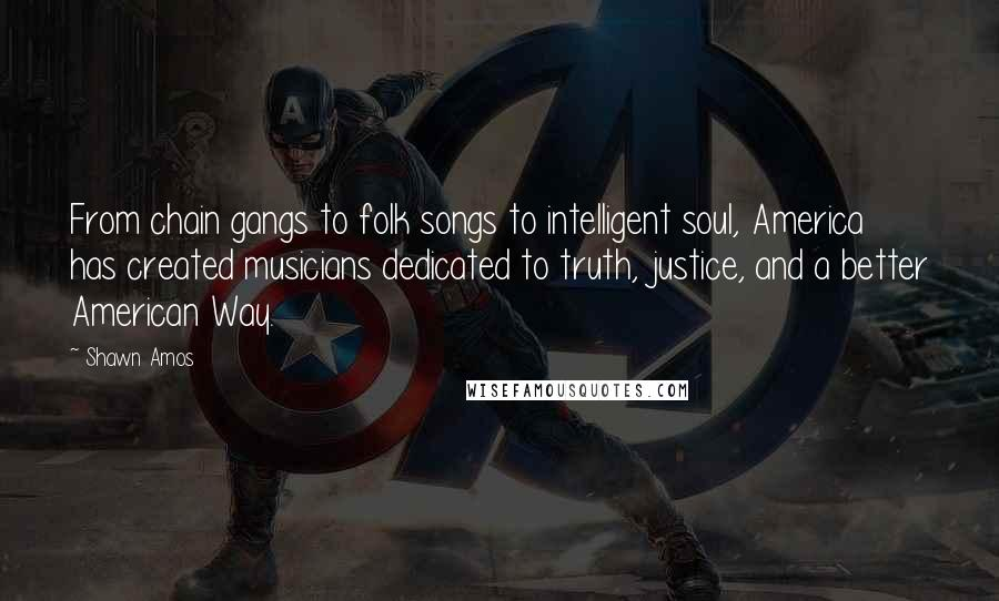 Shawn Amos quotes: From chain gangs to folk songs to intelligent soul, America has created musicians dedicated to truth, justice, and a better American Way.