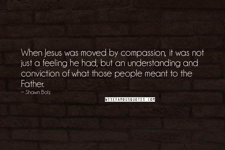 Shawn Bolz quotes: When Jesus was moved by compassion, it was not just a feeling he had, but an understanding and conviction of what those people meant to the Father.