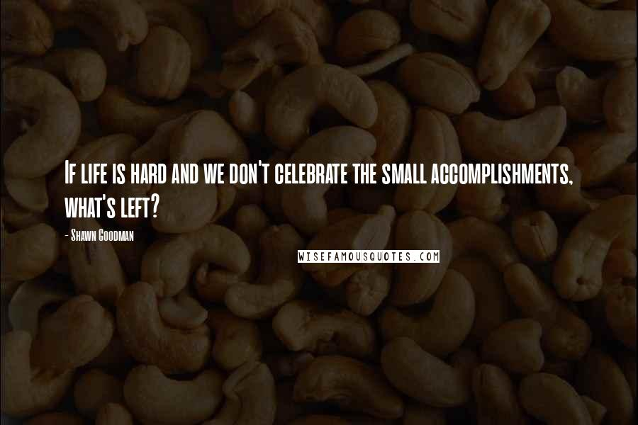 Shawn Goodman quotes: If life is hard and we don't celebrate the small accomplishments, what's left?