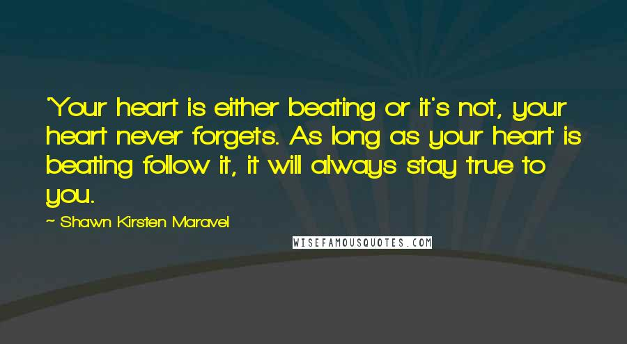 Shawn Kirsten Maravel quotes: 'Your heart is either beating or it's not, your heart never forgets. As long as your heart is beating follow it, it will always stay true to you.