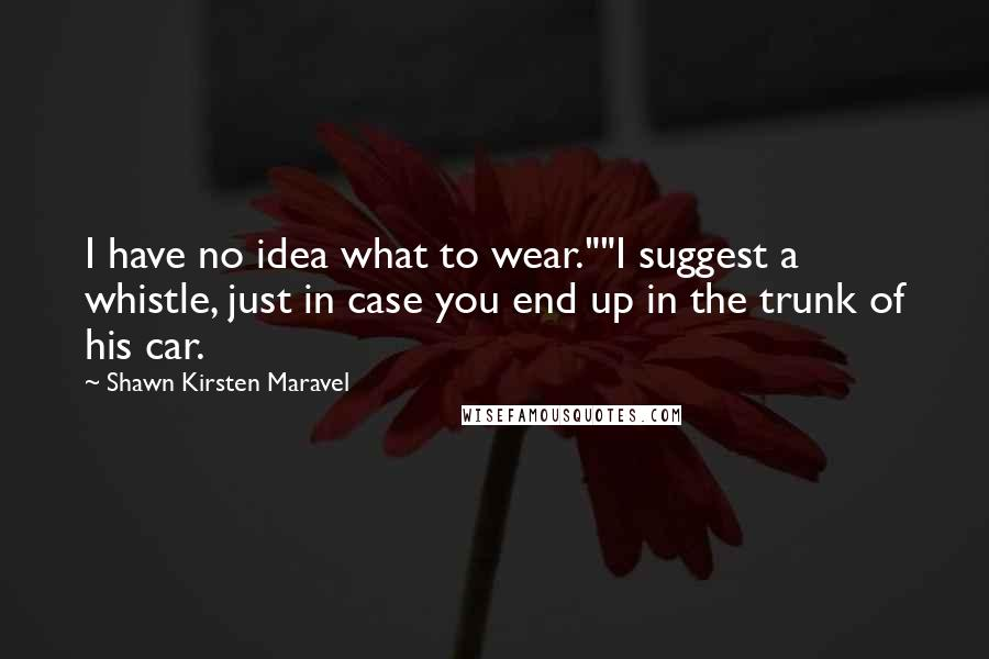 """Shawn Kirsten Maravel quotes: I have no idea what to wear.""""""""I suggest a whistle, just in case you end up in the trunk of his car."""