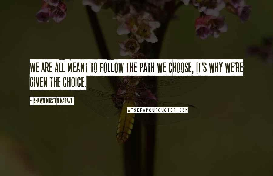 Shawn Kirsten Maravel quotes: We are all meant to follow the path we choose, it's why we're given the choice.