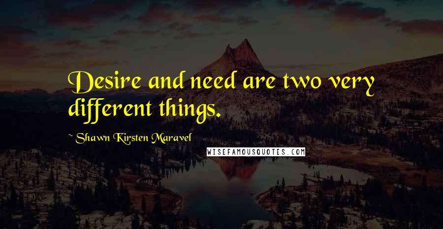 Shawn Kirsten Maravel quotes: Desire and need are two very different things.