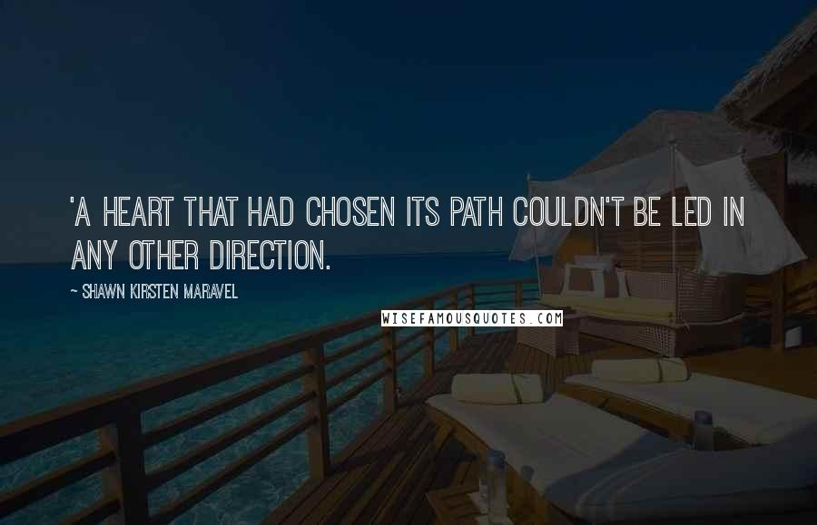 Shawn Kirsten Maravel quotes: 'A heart that had chosen its path couldn't be led in any other direction.