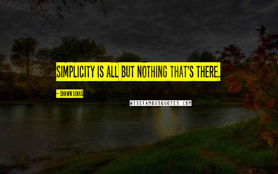 Shawn Lukas quotes: Simplicity is all but nothing that's there.