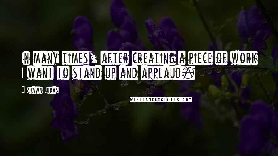 Shawn Lukas quotes: In many times, after creating a piece of work I want to stand up and applaud.