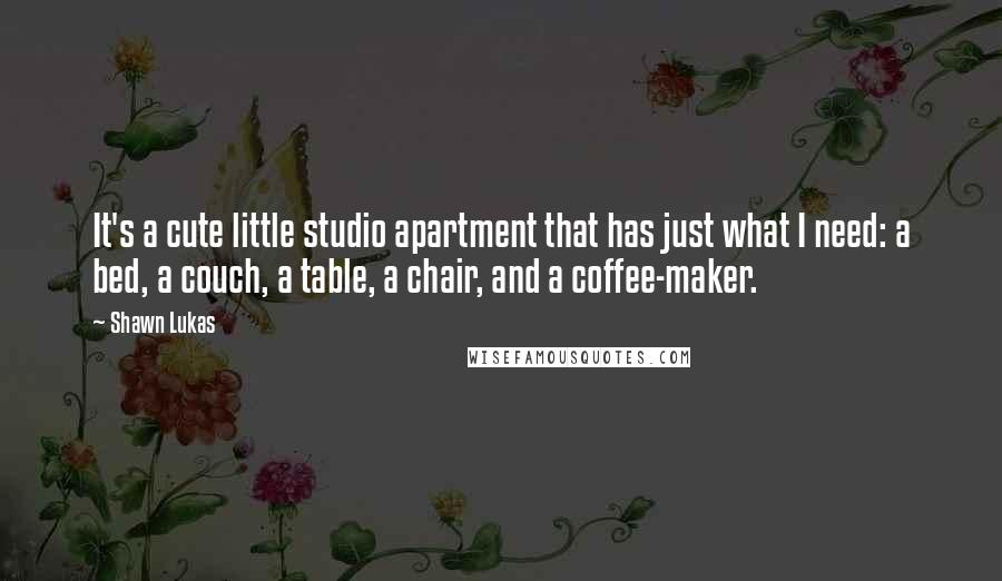 Shawn Lukas quotes: It's a cute little studio apartment that has just what I need: a bed, a couch, a table, a chair, and a coffee-maker.