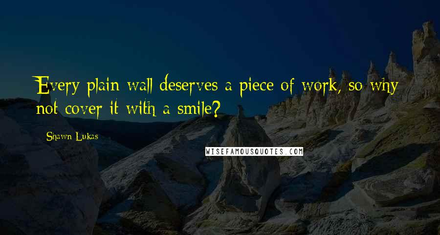 Shawn Lukas quotes: Every plain wall deserves a piece of work, so why not cover it with a smile?