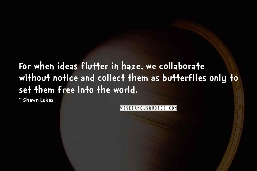 Shawn Lukas quotes: For when ideas flutter in haze, we collaborate without notice and collect them as butterflies only to set them free into the world.