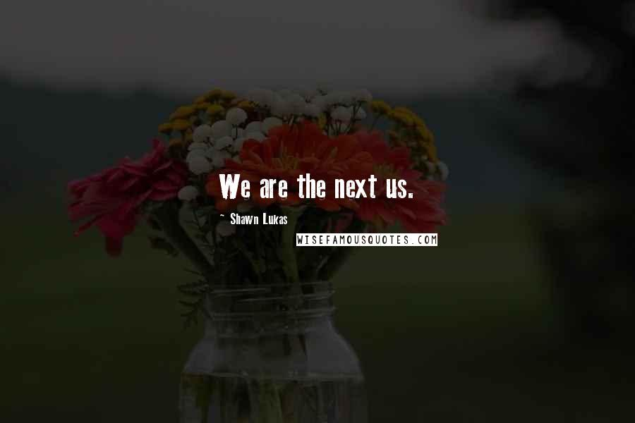 Shawn Lukas quotes: We are the next us.