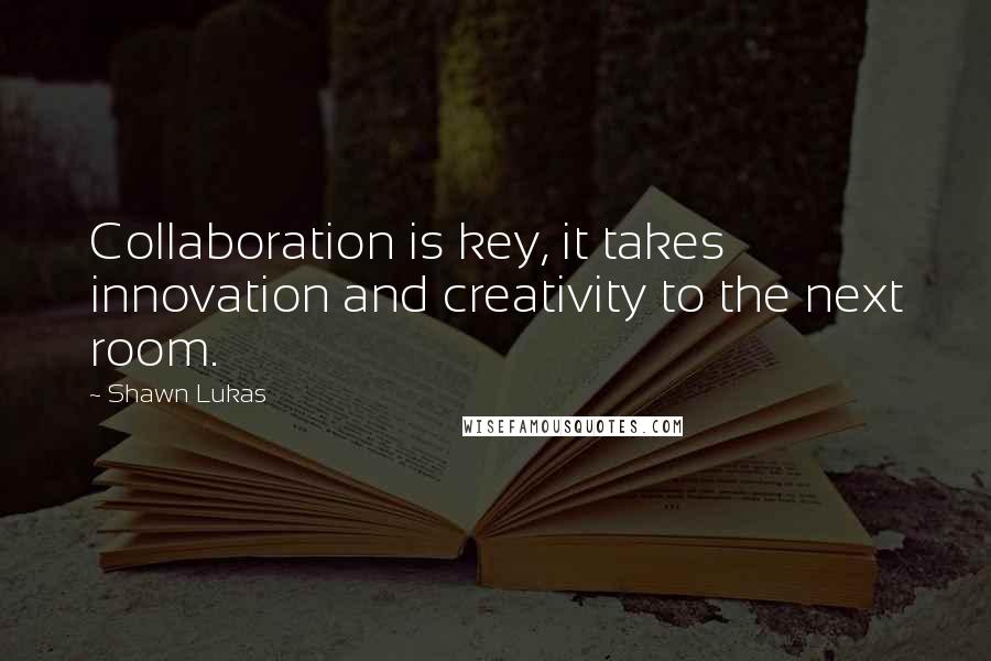 Shawn Lukas quotes: Collaboration is key, it takes innovation and creativity to the next room.
