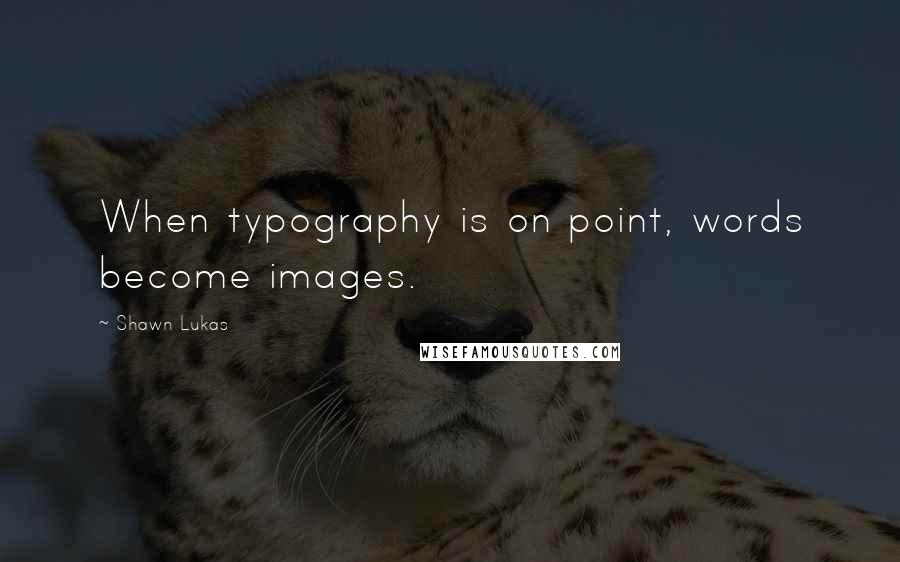 Shawn Lukas quotes: When typography is on point, words become images.