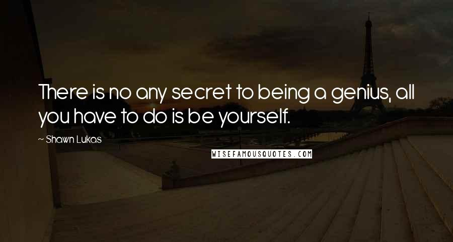 Shawn Lukas quotes: There is no any secret to being a genius, all you have to do is be yourself.