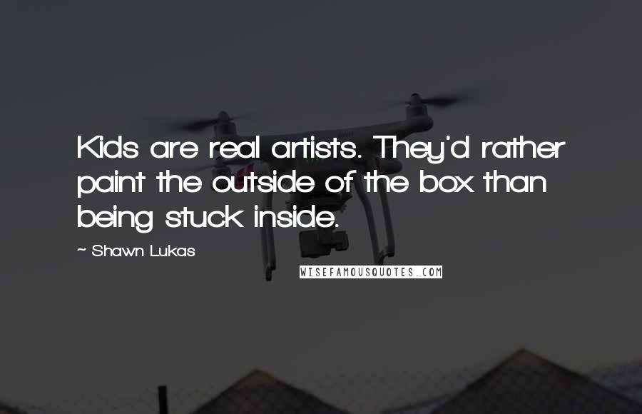 Shawn Lukas quotes: Kids are real artists. They'd rather paint the outside of the box than being stuck inside.