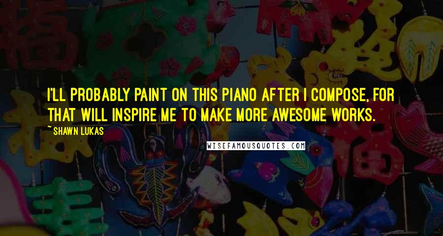 Shawn Lukas quotes: I'll probably paint on this piano after I compose, for that will inspire me to make more awesome works.