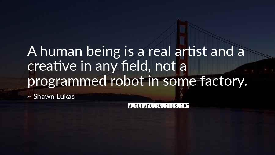 Shawn Lukas quotes: A human being is a real artist and a creative in any field, not a programmed robot in some factory.