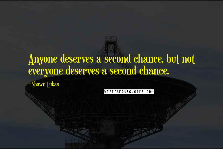 Shawn Lukas quotes: Anyone deserves a second chance, but not everyone deserves a second chance.