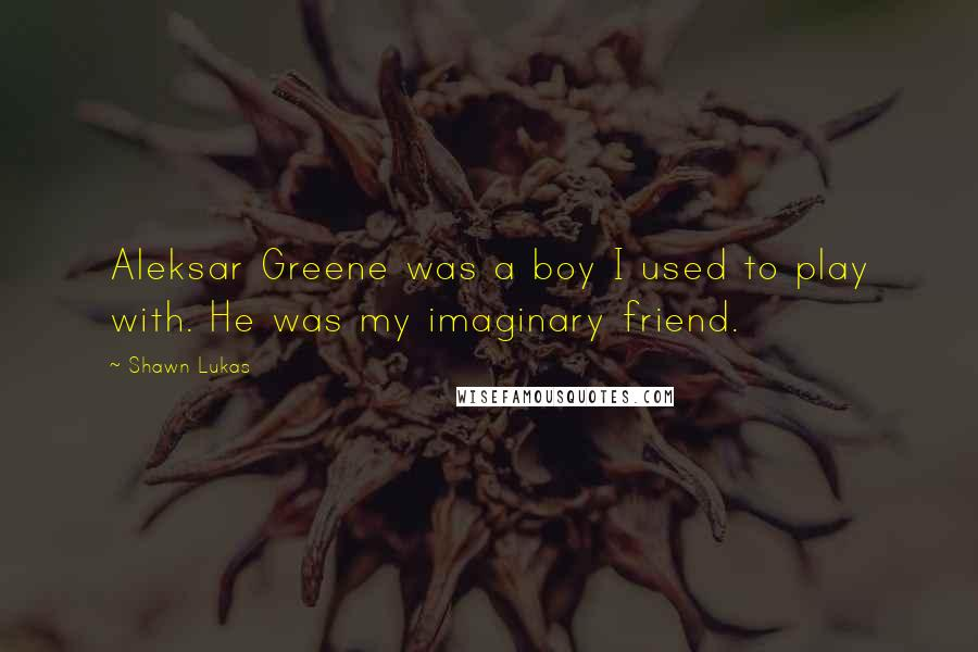 Shawn Lukas quotes: Aleksar Greene was a boy I used to play with. He was my imaginary friend.